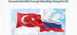 """""""Türkiye-Rusya İlişkileri: Ekonomik Müttefiklik Stratejik Müttefikliğe Dönüşebilir Mi?"""""""